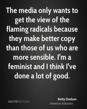 Betty Dodson - The media only wants to get the view of the flaming radicals because they make better copy than those of us who are more sensible. I'm a feminist and I think I've done a lot of good.