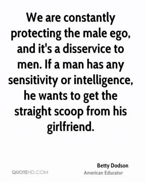 Betty Dodson - We are constantly protecting the male ego, and it's a disservice to men. If a man has any sensitivity or intelligence, he wants to get the straight scoop from his girlfriend.