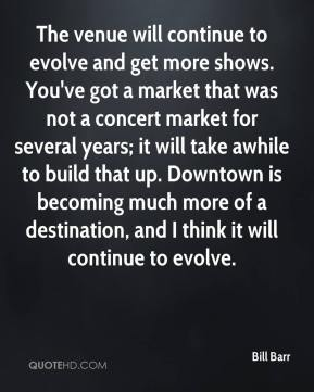 Bill Barr - The venue will continue to evolve and get more shows. You've got a market that was not a concert market for several years; it will take awhile to build that up. Downtown is becoming much more of a destination, and I think it will continue to evolve.