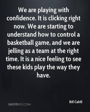 Bill Cahill - We are playing with confidence. It is clicking right now. We are starting to understand how to control a basketball game, and we are jelling as a team at the right time. It is a nice feeling to see these kids play the way they have.