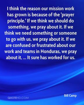 I think the reason our mission work has grown is because of the 'prayer principle.' If we think we should do something, we pray about it. If we think we need something or someone to go with us, we pray about it. If we are confused or frustrated about our work and teams in Honduras, we pray about it, ... It sure has worked for us.