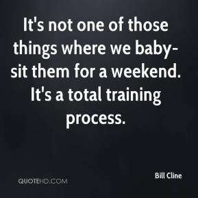 Bill Cline - It's not one of those things where we baby-sit them for a weekend. It's a total training process.