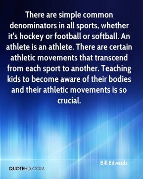 Bill Edwards - There are simple common denominators in all sports, whether it's hockey or football or softball. An athlete is an athlete. There are certain athletic movements that transcend from each sport to another. Teaching kids to become aware of their bodies and their athletic movements is so crucial.