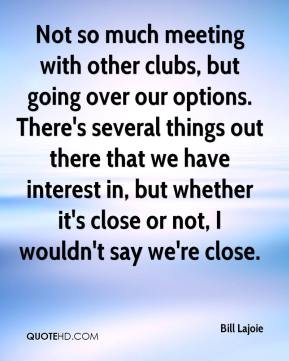 Bill Lajoie - Not so much meeting with other clubs, but going over our options. There's several things out there that we have interest in, but whether it's close or not, I wouldn't say we're close.