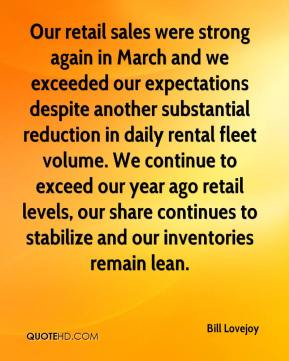 Bill Lovejoy - Our retail sales were strong again in March and we exceeded our expectations despite another substantial reduction in daily rental fleet volume. We continue to exceed our year ago retail levels, our share continues to stabilize and our inventories remain lean.
