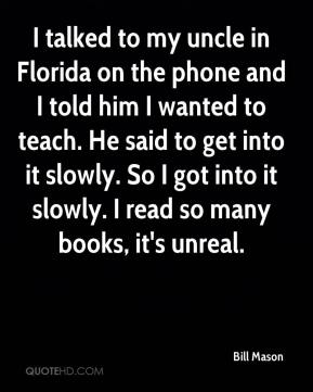 I talked to my uncle in Florida on the phone and I told him I wanted to teach. He said to get into it slowly. So I got into it slowly. I read so many books, it's unreal.