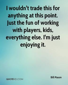 Bill Mason - I wouldn't trade this for anything at this point. Just the fun of working with players, kids, everything else. I'm just enjoying it.