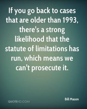 If you go back to cases that are older than 1993, there's a strong likelihood that the statute of limitations has run, which means we can't prosecute it.