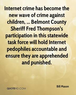 Bill Mason - Internet crime has become the new wave of crime against children, ... Belmont County Sheriff Fred Thompson's participation in this statewide task force will hold Internet pedophiles accountable and ensure they are apprehended and punished.
