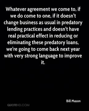 Whatever agreement we come to, if we do come to one, if it doesn't change business as usual in predatory lending practices and doesn't have real practical effect in reducing or eliminating these predatory loans, we're going to come back next year with very strong language to improve it.
