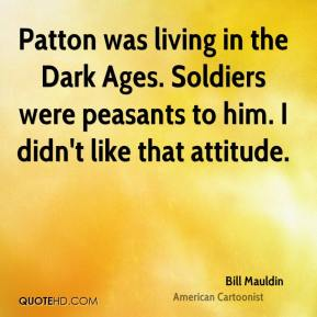Bill Mauldin - Patton was living in the Dark Ages. Soldiers were peasants to him. I didn't like that attitude.