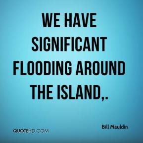Bill Mauldin - We have significant flooding around the island.