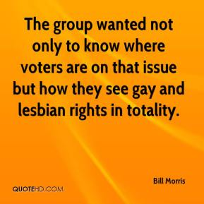 Bill Morris - The group wanted not only to know where voters are on that issue but how they see gay and lesbian rights in totality.