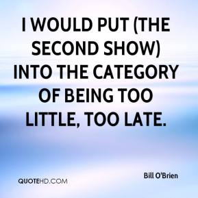 Bill O'Brien - I would put (the second show) into the category of being too little, too late.