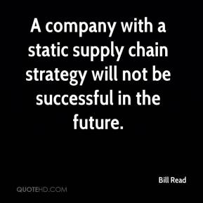 Bill Read - A company with a static supply chain strategy will not be successful in the future.
