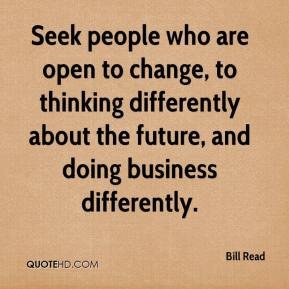 Seek people who are open to change, to thinking differently about the future, and doing business differently.