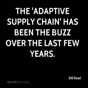 Bill Read - The 'adaptive supply chain' has been the buzz over the last few years.