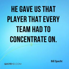 Bill Specht - He gave us that player that every team had to concentrate on.
