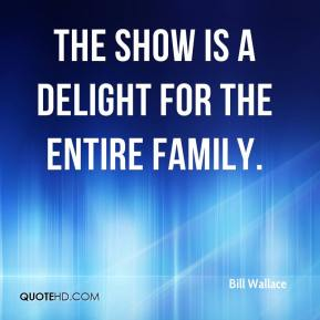 Bill Wallace - The show is a delight for the entire family.