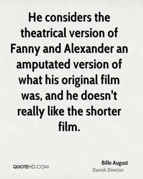 He considers the theatrical version of Fanny and Alexander an amputated version of what his original film was, and he doesn't really like the shorter film.
