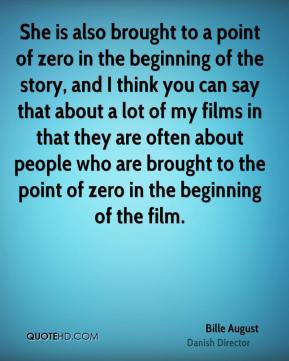 She is also brought to a point of zero in the beginning of the story, and I think you can say that about a lot of my films in that they are often about people who are brought to the point of zero in the beginning of the film.