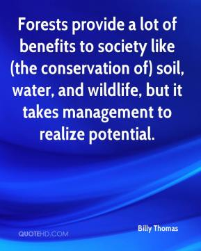 Billy Thomas - Forests provide a lot of benefits to society like (the conservation of) soil, water, and wildlife, but it takes management to realize potential.