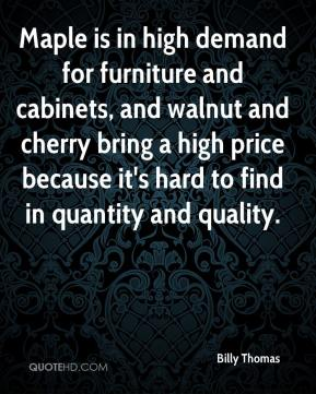 Billy Thomas - Maple is in high demand for furniture and cabinets, and walnut and cherry bring a high price because it's hard to find in quantity and quality.