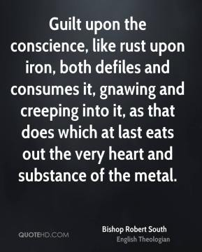 Bishop Robert South - Guilt upon the conscience, like rust upon iron, both defiles and consumes it, gnawing and creeping into it, as that does which at last eats out the very heart and substance of the metal.