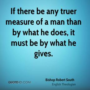 Bishop Robert South - If there be any truer measure of a man than by what he does, it must be by what he gives.
