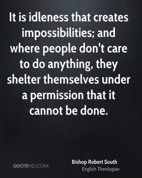 Bishop Robert South - It is idleness that creates impossibilities; and where people don't care to do anything, they shelter themselves under a permission that it cannot be done.