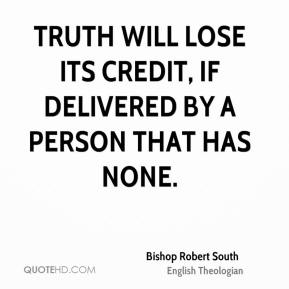 Truth will lose its credit, if delivered by a person that has none.