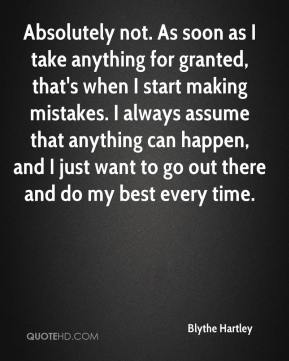 Blythe Hartley - Absolutely not. As soon as I take anything for granted, that's when I start making mistakes. I always assume that anything can happen, and I just want to go out there and do my best every time.
