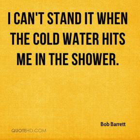 Bob Barrett - I can't stand it when the cold water hits me in the shower.