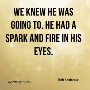 Bob Benincasa - We knew he was going to. He had a spark and fire in his eyes.
