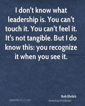 I don't know what leadership is. You can't touch it. You can't feel it. It's not tangible. But I do know this: you recognize it when you see it.