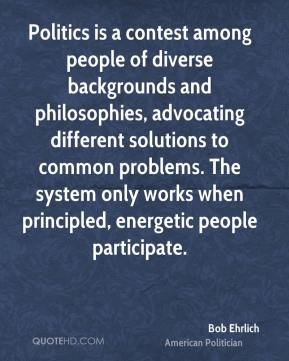 Bob Ehrlich - Politics is a contest among people of diverse backgrounds and philosophies, advocating different solutions to common problems. The system only works when principled, energetic people participate.