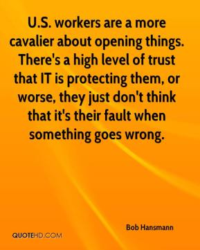 Bob Hansmann - U.S. workers are a more cavalier about opening things. There's a high level of trust that IT is protecting them, or worse, they just don't think that it's their fault when something goes wrong.