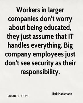 Bob Hansmann - Workers in larger companies don't worry about being educated, they just assume that IT handles everything. Big company employees just don't see security as their responsibility.