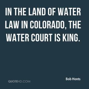 Bob Honts - In the land of water law in Colorado, the water court is king.