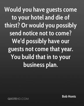 Bob Honts - Would you have guests come to your hotel and die of thirst? Or would you possibly send notice not to come? We'd possibly have our guests not come that year. You build that in to your business plan.