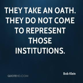 Bob Klein - They take an oath. They do not come to represent those institutions.