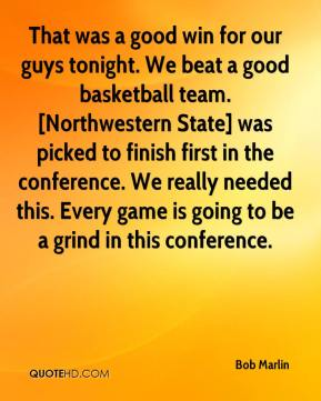 Bob Marlin - That was a good win for our guys tonight. We beat a good basketball team. [Northwestern State] was picked to finish first in the conference. We really needed this. Every game is going to be a grind in this conference.