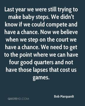 Last year we were still trying to make baby steps. We didn't know if we could compete and have a chance. Now we believe when we step on the court we have a chance. We need to get to the point where we can have four good quarters and not have those lapses that cost us games.