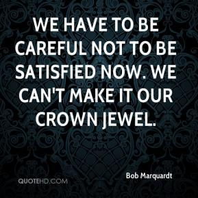 Bob Marquardt - We have to be careful not to be satisfied now. We can't make it our crown jewel.
