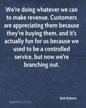 Bob Roberts - We're doing whatever we can to make revenue. Customers are appreciating them because they're buying them, and it's actually fun for us because we used to be a controlled service, but now we're branching out.