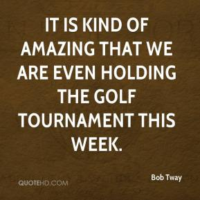 Bob Tway - It is kind of amazing that we are even holding the golf tournament this week.