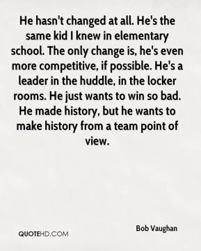 He hasn't changed at all. He's the same kid I knew in elementary school. The only change is, he's even more competitive, if possible. He's a leader in the huddle, in the locker rooms. He just wants to win so bad. He made history, but he wants to make history from a team point of view.