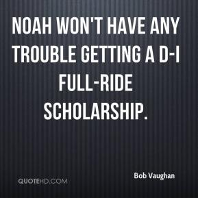 Bob Vaughan - Noah won't have any trouble getting a D-I full-ride scholarship.
