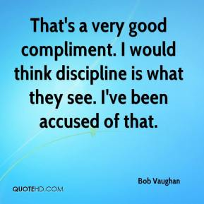 Bob Vaughan - That's a very good compliment. I would think discipline is what they see. I've been accused of that.