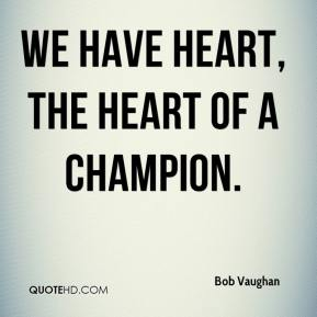 We have heart, the heart of a champion.
